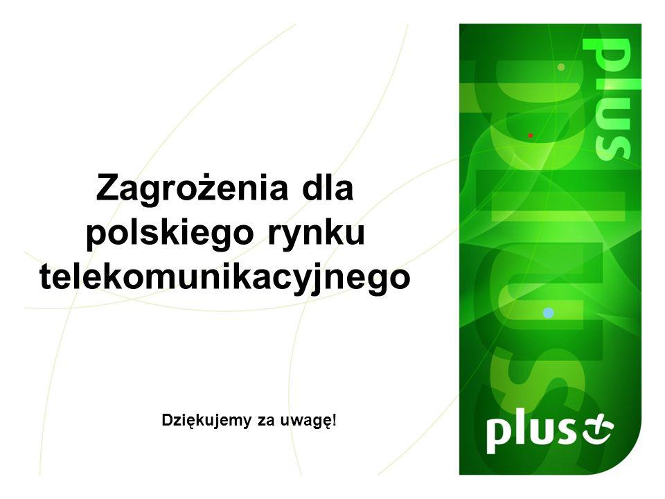 Zagrożenia dla polskiego rynku telekomunikacyjnego Dziękujemy za uwagę!