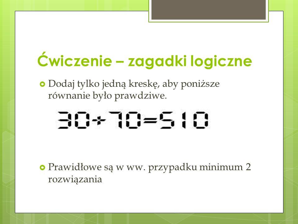 Ćwiczenie – zagadki logiczne Przełóż jedną i tylko jedną zapałkę aby równanie stało się prawdziwe. Przekreślenie znaku równości nie jest poprawnym roz