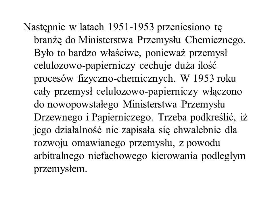 Następnie w latach 1951-1953 przeniesiono tę branżę do Ministerstwa Przemysłu Chemicznego. Było to bardzo właściwe, ponieważ przemysł celulozowo-papie