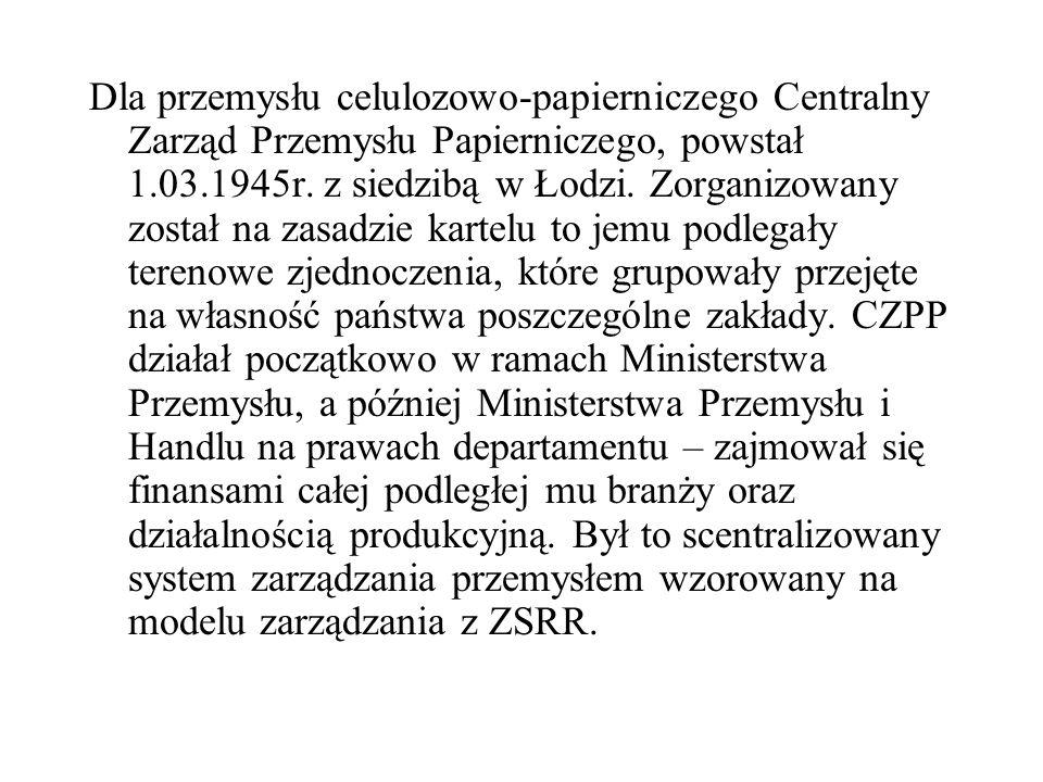 Dla przemysłu celulozowo-papierniczego Centralny Zarząd Przemysłu Papierniczego, powstał 1.03.1945r. z siedzibą w Łodzi. Zorganizowany został na zasad