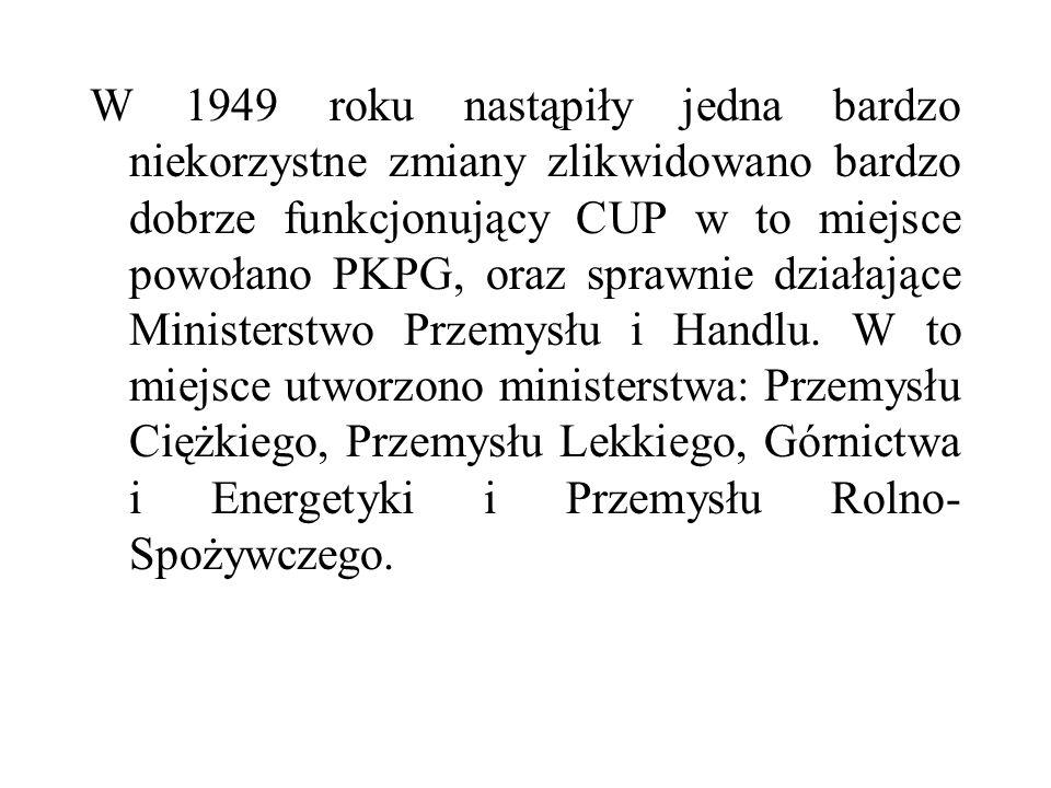 W 1949 roku nastąpiły jedna bardzo niekorzystne zmiany zlikwidowano bardzo dobrze funkcjonujący CUP w to miejsce powołano PKPG, oraz sprawnie działają