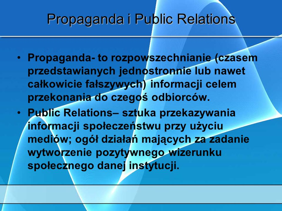 Propaganda i Public Relations Propaganda- to rozpowszechnianie (czasem przedstawianych jednostronnie lub nawet całkowicie fałszywych) informacji celem przekonania do czegoś odbiorców.