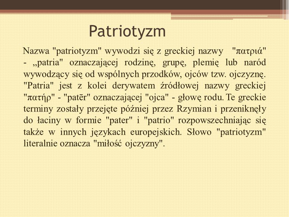 Patriotyzm Patriotyzm (łac. patrio = ojczyzna, gr. patriates) – postawa szacunku, umiłowania i oddania własnej ojczyźnie oraz chęć ponoszenia za nią o