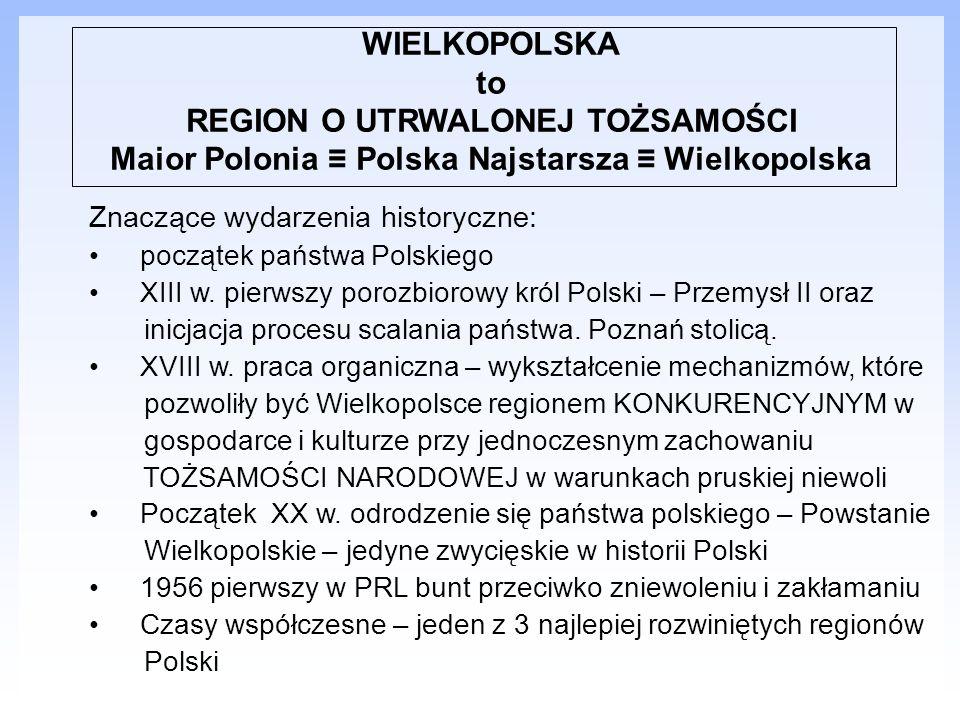 WIELKOPOLSKA to REGION O UTRWALONEJ TOŻSAMOŚCI Maior Polonia Polska Najstarsza Wielkopolska Znaczące wydarzenia historyczne: początek państwa Polskieg