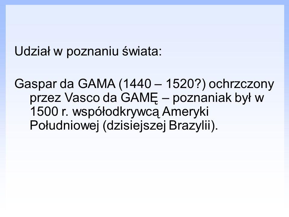 Udział w poznaniu świata: Gaspar da GAMA (1440 – 1520?) ochrzczony przez Vasco da GAMĘ – poznaniak był w 1500 r. współodkrywcą Ameryki Południowej (dz