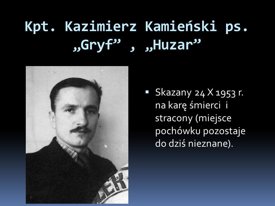 Kpt. Kazimierz Kamieński ps. Gryf, Huzar Skazany 24 X 1953 r. na karę śmierci i stracony (miejsce pochówku pozostaje do dziś nieznane).