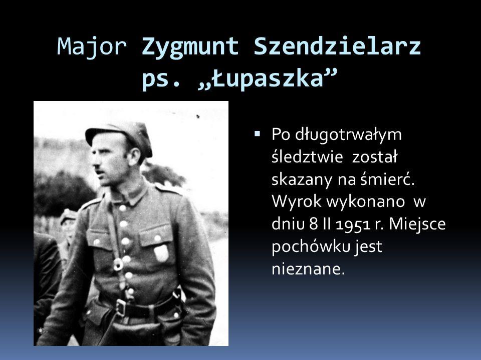 Major Zygmunt Szendzielarz ps. Łupaszka Po długotrwałym śledztwie został skazany na śmierć. Wyrok wykonano w dniu 8 II 1951 r. Miejsce pochówku jest n