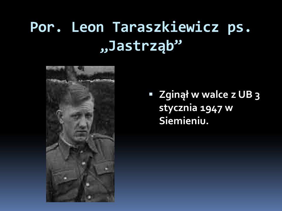 Por. Leon Taraszkiewicz ps. Jastrząb Zginął w walce z UB 3 stycznia 1947 w Siemieniu.