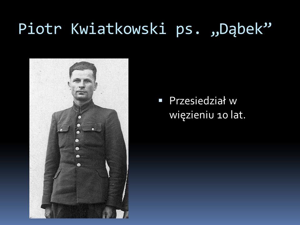 Piotr Kwiatkowski ps. Dąbek Przesiedział w więzieniu 10 lat.