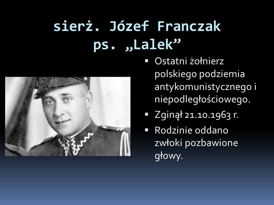 sierż. Józef Franczak ps. Lalek Ostatni żołnierz polskiego podziemia antykomunistycznego i niepodległościowego. Zginął 21.10.1963 r. Rodzinie oddano z