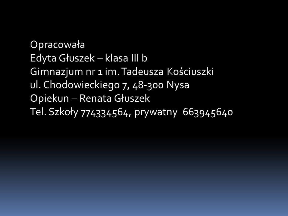 Opracowała Edyta Głuszek – klasa III b Gimnazjum nr 1 im. Tadeusza Kościuszki ul. Chodowieckiego 7, 48-300 Nysa Opiekun – Renata Głuszek Tel. Szkoły 7