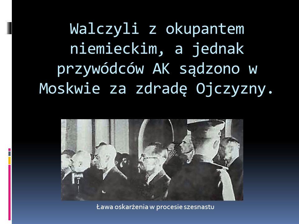 Walczyli z okupantem niemieckim, a jednak przywódców AK sądzono w Moskwie za zdradę Ojczyzny. Ława oskarżenia w procesie szesnastu