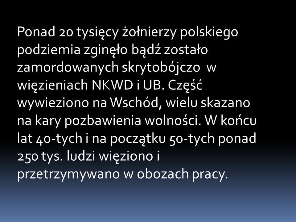 Ponad 20 tysięcy żołnierzy polskiego podziemia zginęło bądź zostało zamordowanych skrytobójczo w więzieniach NKWD i UB. Część wywieziono na Wschód, wi