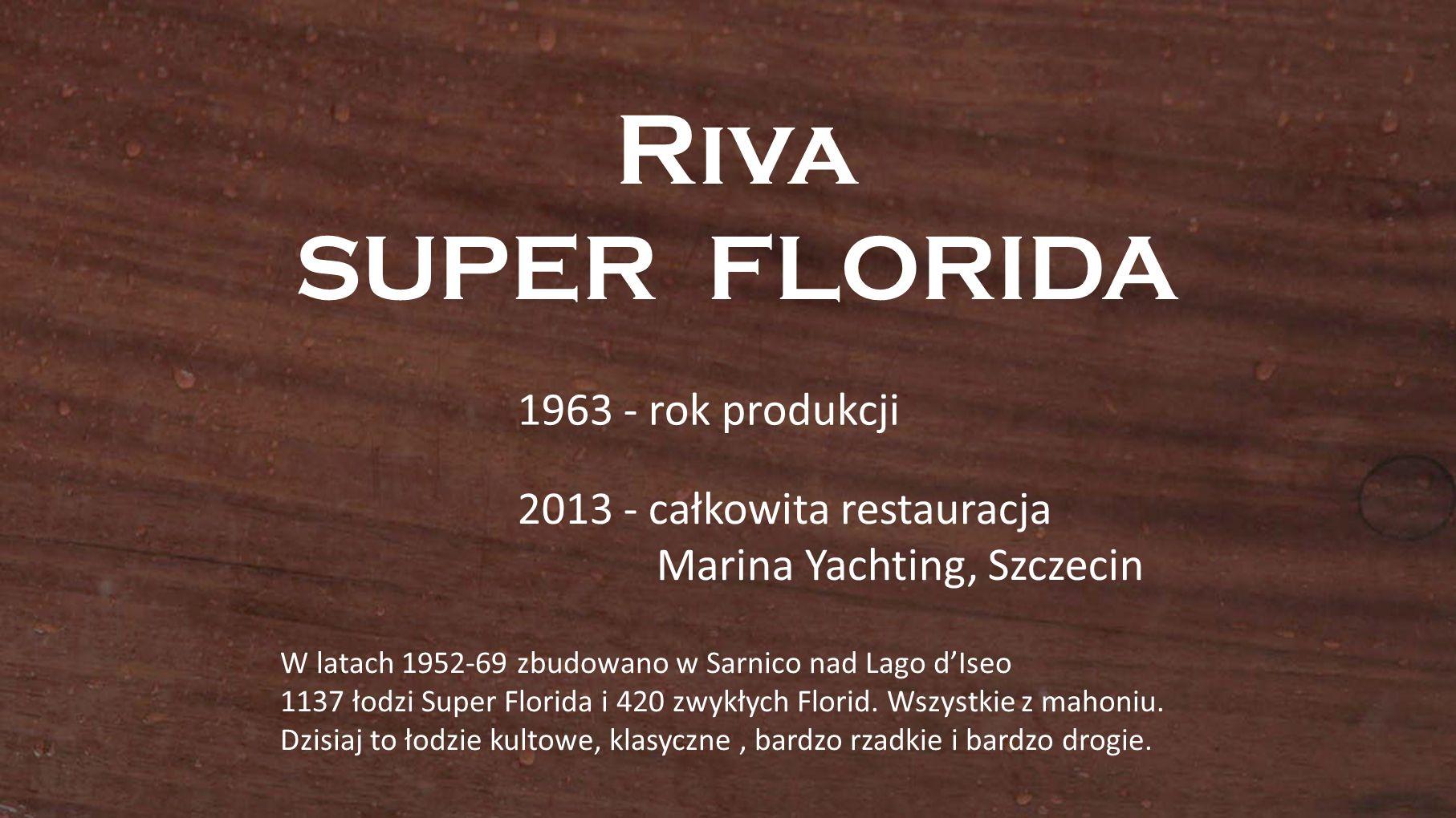 Riva SUPER FLORIDA 1963 - rok produkcji 2013 - całkowita restauracja Marina Yachting, Szczecin W latach 1952-69 zbudowano w Sarnico nad Lago dIseo 1137 łodzi Super Florida i 420 zwykłych Florid.