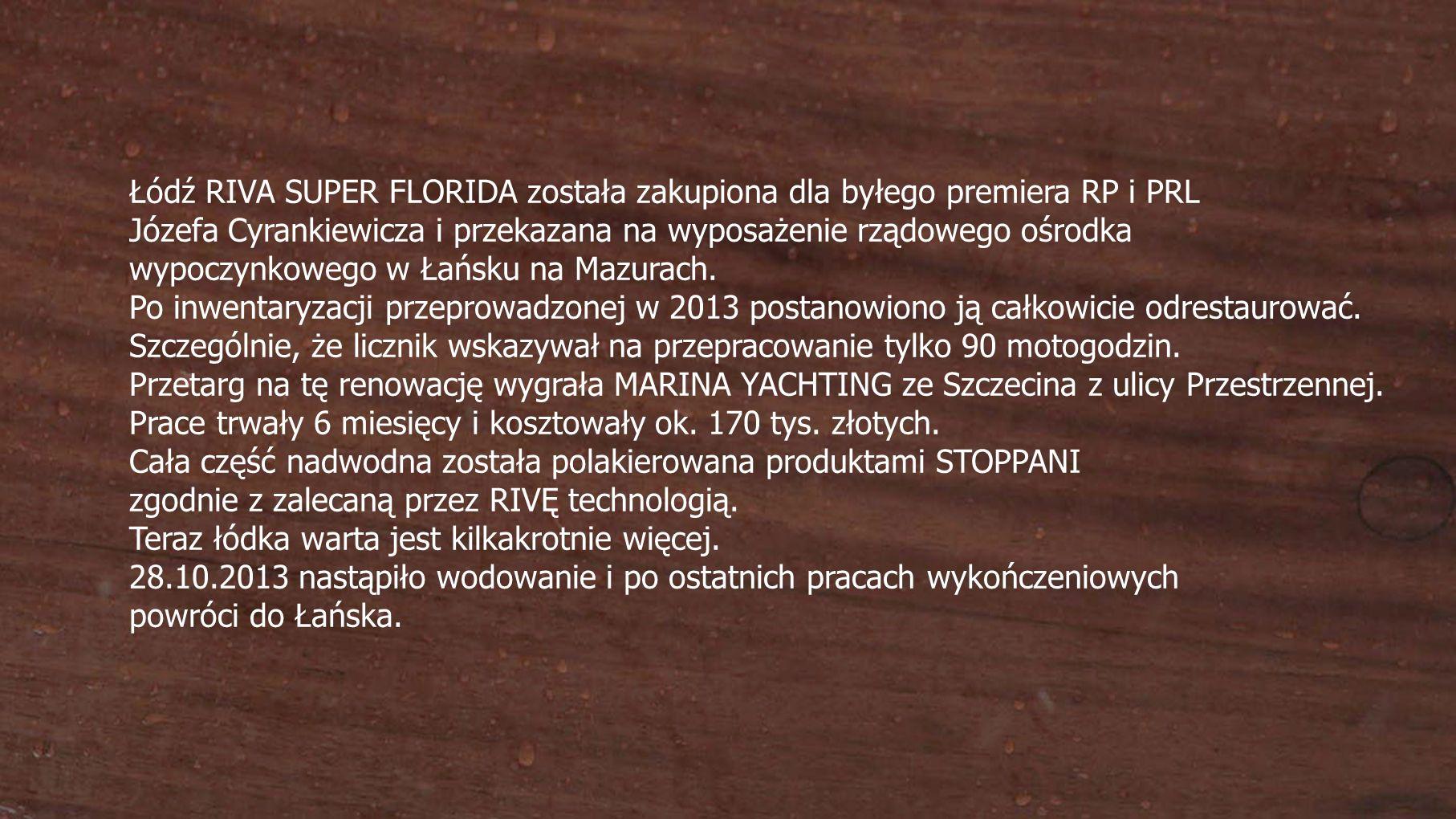 Łódź RIVA SUPER FLORIDA została zakupiona dla byłego premiera RP i PRL Józefa Cyrankiewicza i przekazana na wyposażenie rządowego ośrodka wypoczynkowego w Łańsku na Mazurach.