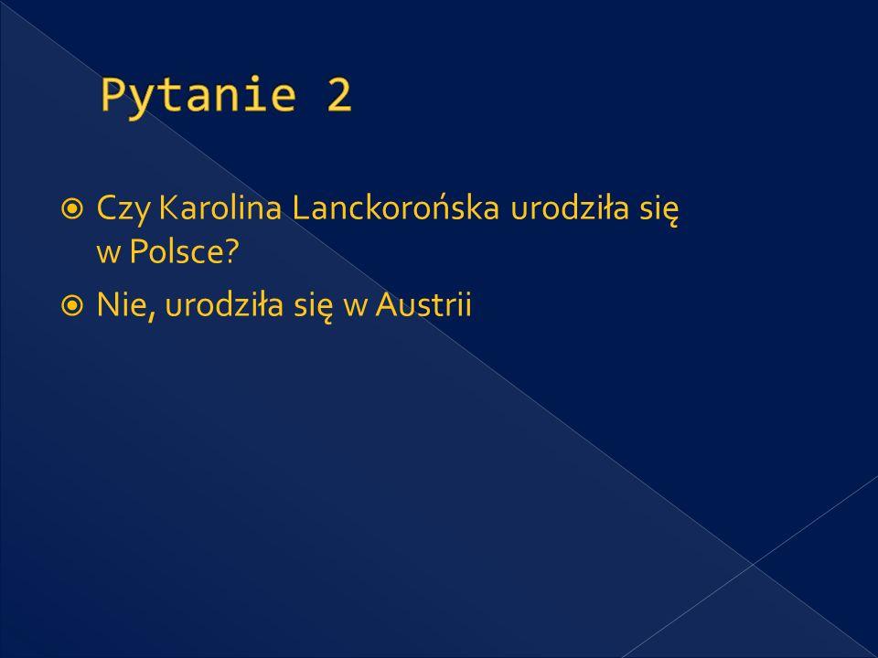 Czy Karolina Lanckorońska urodziła się w Polsce? Nie, urodziła się w Austrii