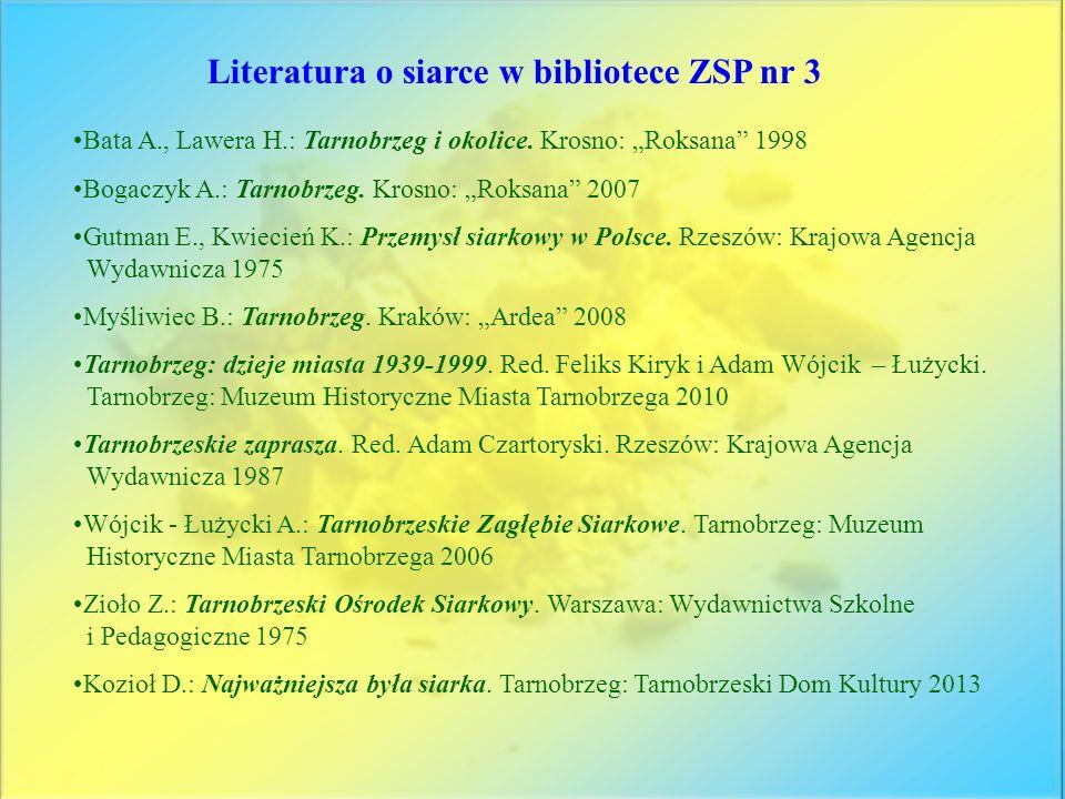Literatura o siarce w bibliotece ZSP nr 3 Bata A., Lawera H.: Tarnobrzeg i okolice. Krosno: Roksana 1998 Bogaczyk A.: Tarnobrzeg. Krosno: Roksana 2007