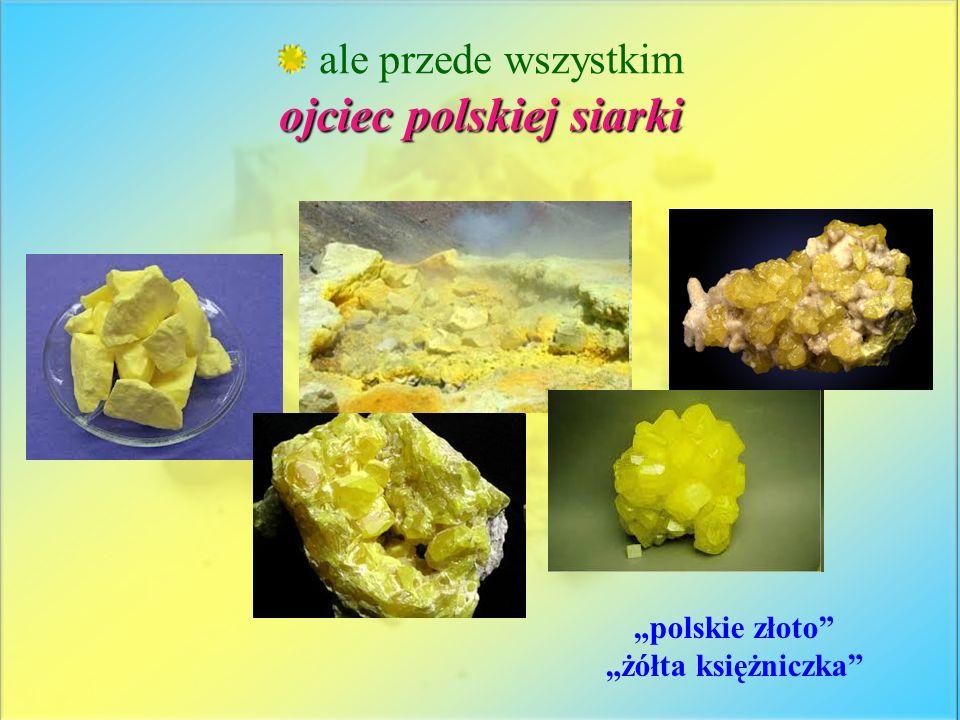 ale przede wszystkim ojciec polskiej siarki polskie złoto żółta księżniczka