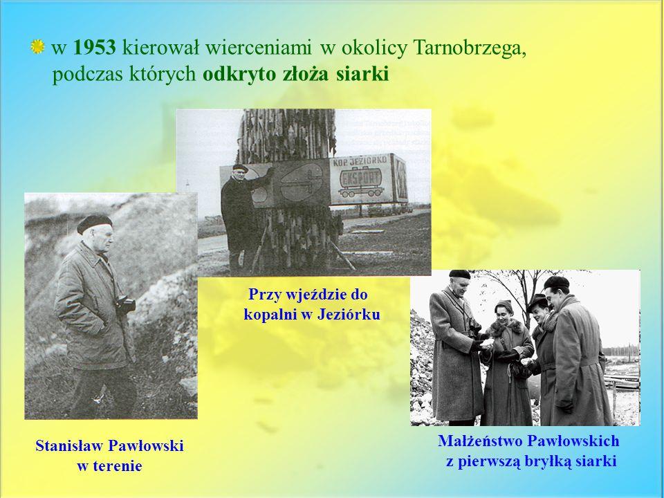 w 1953 kierował wierceniami w okolicy Tarnobrzega, podczas których odkryto złoża siarki Małżeństwo Pawłowskich z pierwszą bryłką siarki Przy wjeździe