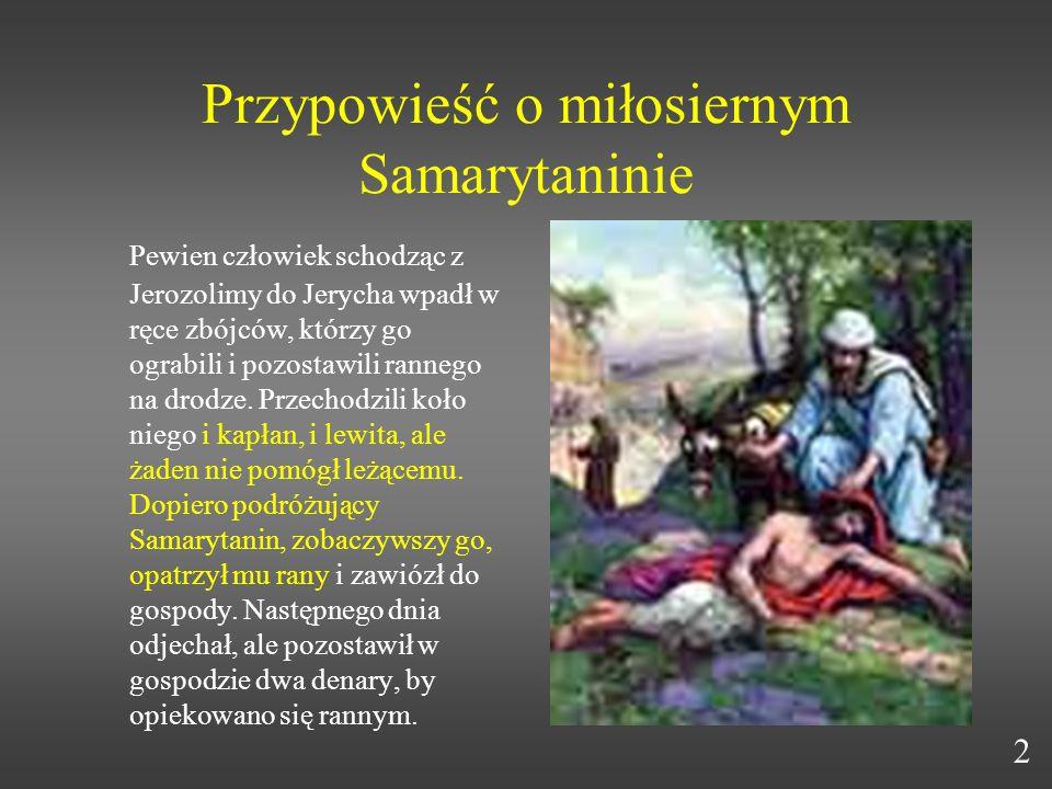 Przypowieść o miłosiernym Samarytaninie Pewien człowiek schodząc z Jerozolimy do Jerycha wpadł w ręce zbójców, którzy go ograbili i pozostawili ranneg
