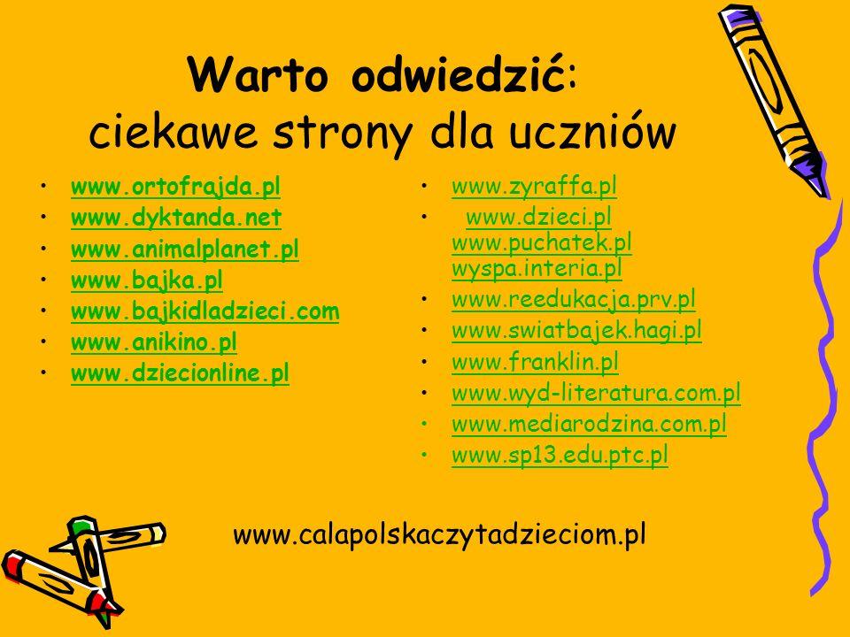 Warto odwiedzić: ciekawe strony dla uczniów www.ortofrajda.pl www.dyktanda.net www.animalplanet.pl www.bajka.pl www.bajkidladzieci.com www.anikino.pl www.dziecionline.pl www.zyraffa.pl www.dzieci.pl www.puchatek.pl wyspa.interia.plwww.dzieci.pl www.puchatek.pl wyspa.interia.pl www.reedukacja.prv.pl www.swiatbajek.hagi.pl www.franklin.pl www.wyd-literatura.com.pl www.mediarodzina.com.pl www.sp13.edu.ptc.pl www.calapolskaczytadzieciom.pl