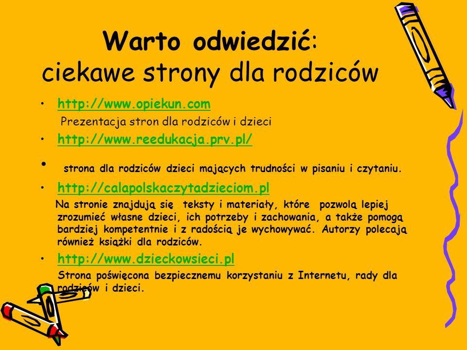Warto odwiedzić: ciekawe strony dla rodziców http://www.opiekun.com Prezentacja stron dla rodziców i dzieci http://www.reedukacja.prv.pl/ strona dla rodziców dzieci mających trudności w pisaniu i czytaniu.