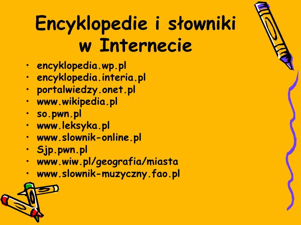 Encyklopedie i słowniki w Internecie encyklopedia.wp.pl encyklopedia.interia.pl portalwiedzy.onet.pl www.wikipedia.pl so.pwn.pl www.leksyka.pl www.slownik-online.pl Sjp.pwn.pl www.wiw.pl/geografia/miasta www.slownik-muzyczny.fao.pl