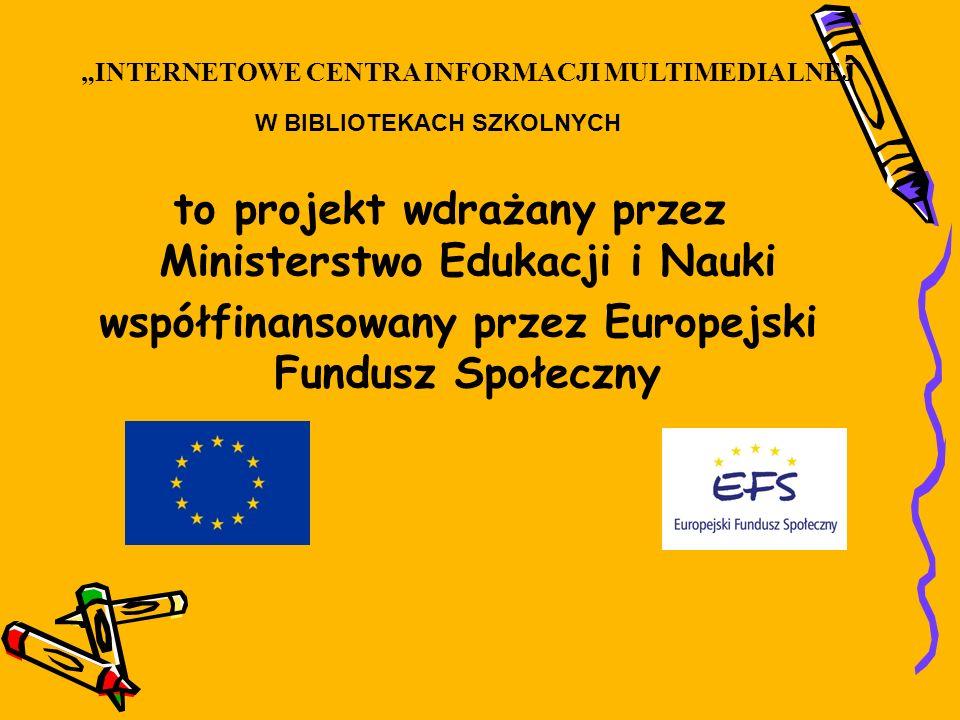 to projekt wdrażany przez Ministerstwo Edukacji i Nauki współfinansowany przez Europejski Fundusz Społeczny INTERNETOWE CENTRA INFORMACJI MULTIMEDIALNEJ W BIBLIOTEKACH SZKOLNYCH