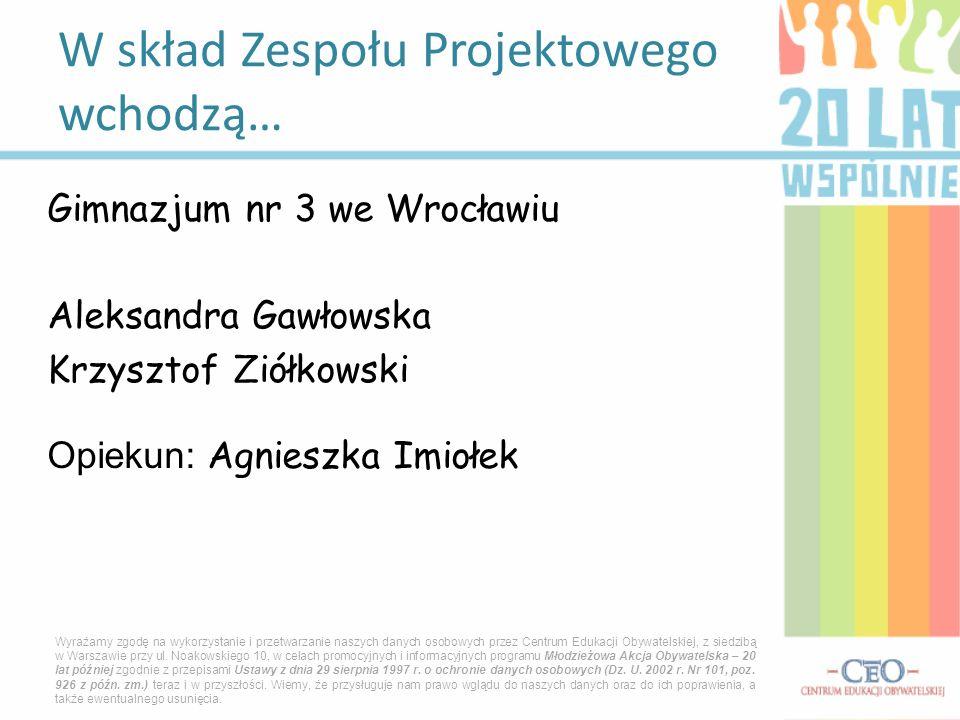 Gimnazjum nr 3 we Wrocławiu Aleksandra Gawłowska Krzysztof Ziółkowski Opiekun: Agnieszka Imiołek W skład Zespołu Projektowego wchodzą… Wyrażamy zgodę