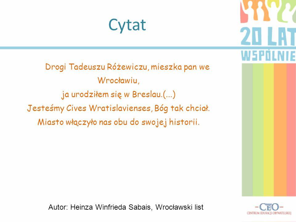 Drogi Tadeuszu Różewiczu, mieszka pan we Wrocławiu, ja urodziłem się w Breslau.(...) Jesteśmy Cives Wratislavienses, Bóg tak chciał. Miasto włączyło n