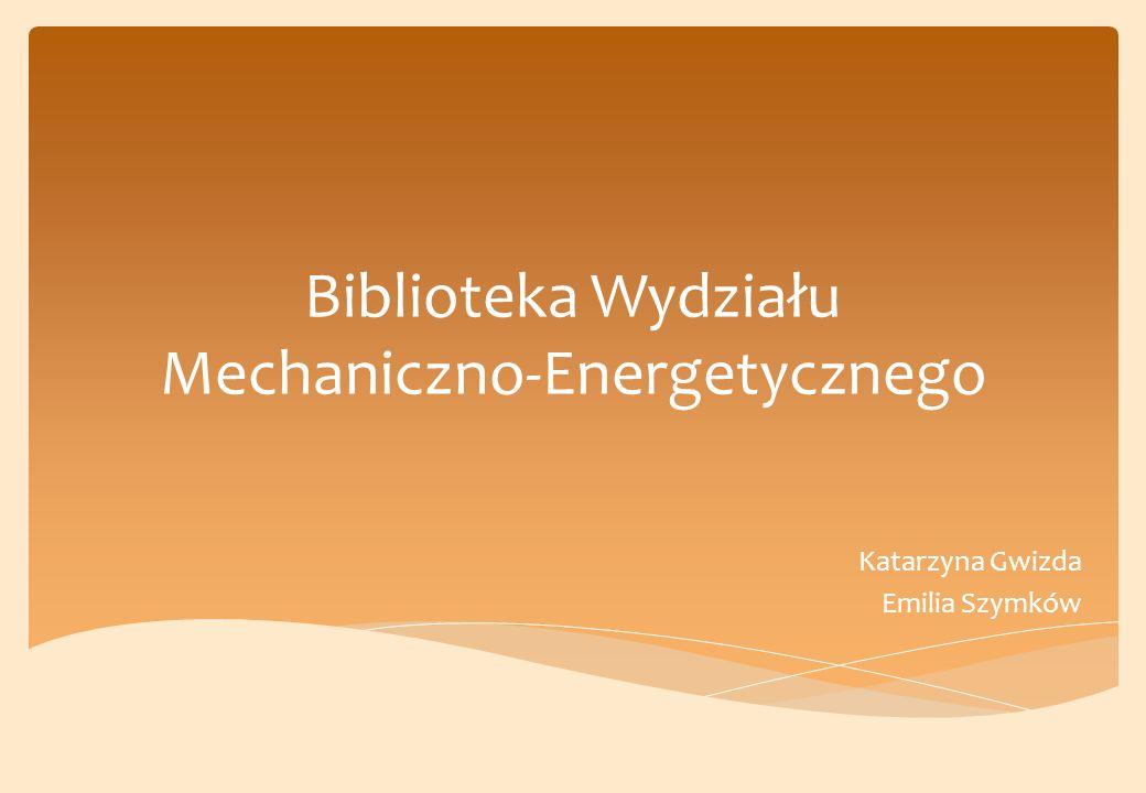 Biblioteka Wydziału Mechaniczno-Energetycznego Katarzyna Gwizda Emilia Szymków