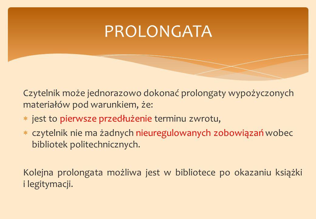 Czytelnik może jednorazowo dokonać prolongaty wypożyczonych materiałów pod warunkiem, że: jest to pierwsze przedłużenie terminu zwrotu, czytelnik nie ma żadnych nieuregulowanych zobowiązań wobec bibliotek politechnicznych.