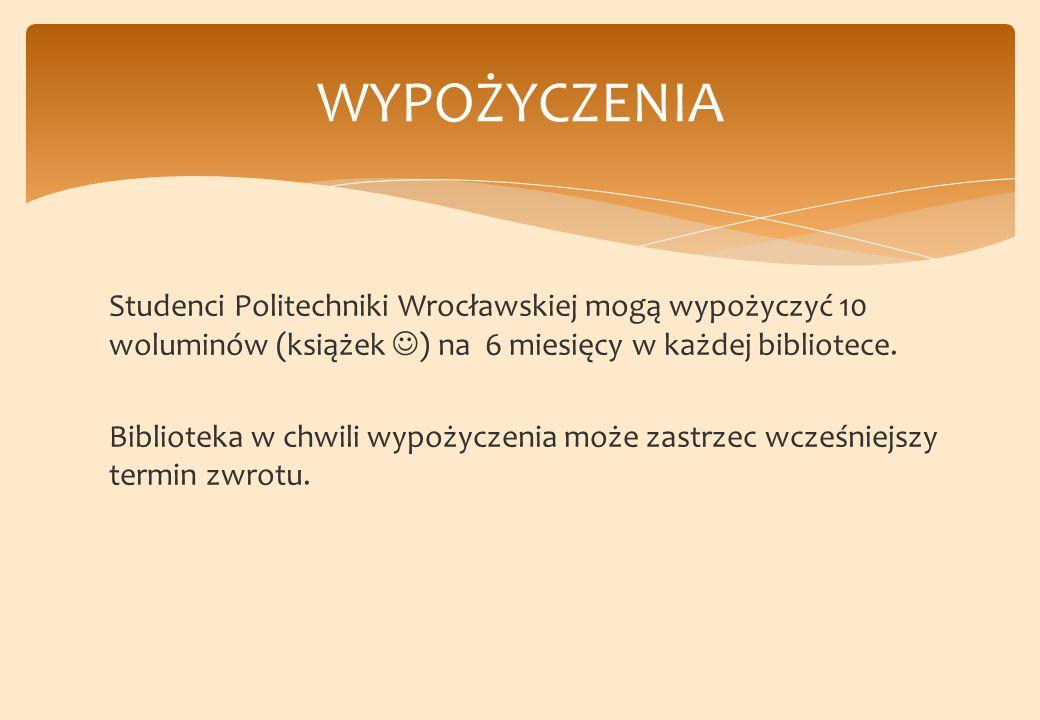 Studenci Politechniki Wrocławskiej mogą wypożyczyć 10 woluminów (książek ) na 6 miesięcy w każdej bibliotece.