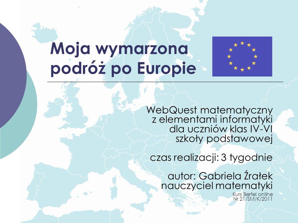 Moja wymarzona podróż po Europie WebQuest matematyczny z elementami informatyki dla uczniów klas IV-VI szkoły podstawowej czas realizacji: 3 tygodnie