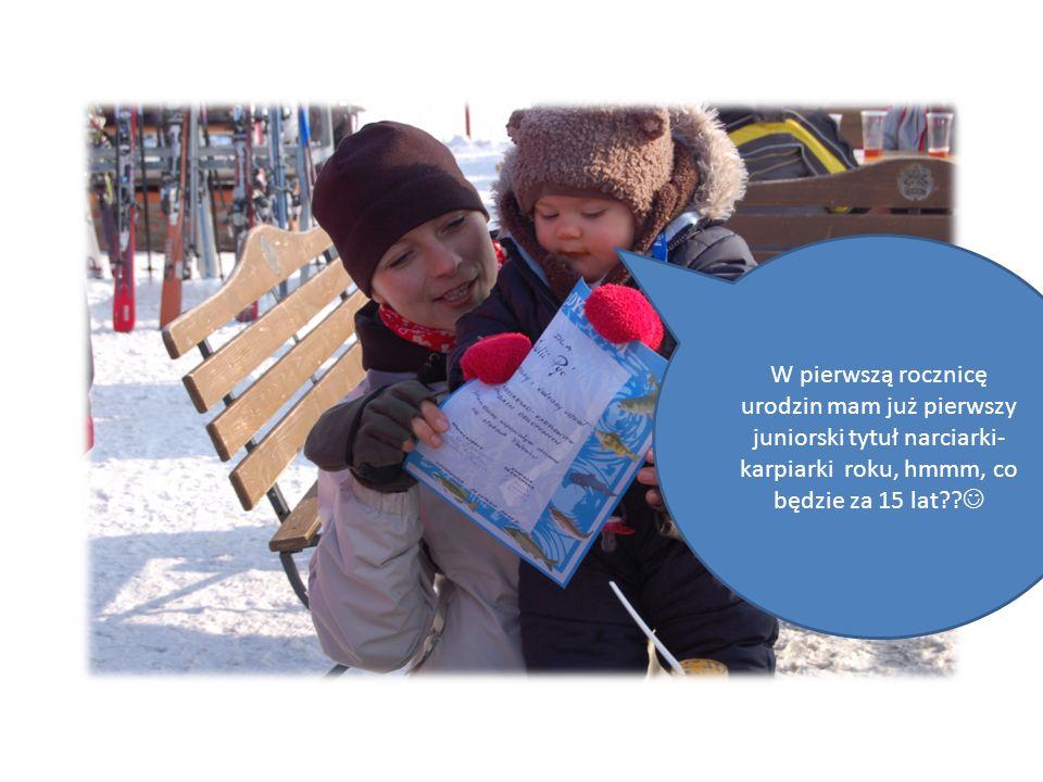W pierwszą rocznicę urodzin mam już pierwszy juniorski tytuł narciarki- karpiarki roku, hmmm, co będzie za 15 lat
