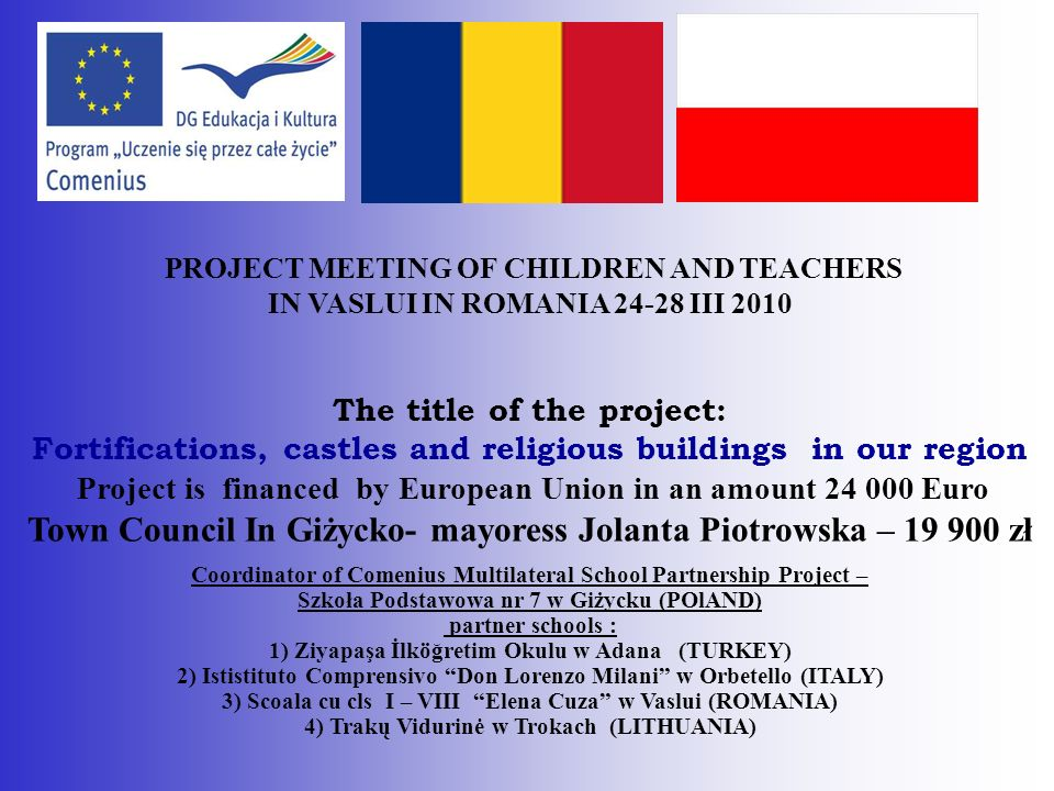 PROJECT MEETING OF CHILDREN AND TEACHERS IN VASLUI IN ROMANIA 24-28 III 2010 The title of the project: Fortifications, castles and religious buildings in our region Project is financed by European Union in an amount 24 000 Euro Town Council In Giżycko- mayoress Jolanta Piotrowska – 19 900 zł Coordinator of Comenius Multilateral School Partnership Project – Szkoła Podstawowa nr 7 w Giżycku (POlAND) partner schools : 1) Ziyapaşa İlköğretim Okulu w Adana (TURKEY) 2) Ististituto Comprensivo Don Lorenzo Milani w Orbetello (ITALY) 3) Scoala cu cls I – VIII Elena Cuza w Vaslui (ROMANIA) 4) Trakų Vidurinė w Trokach (LITHUANIA)