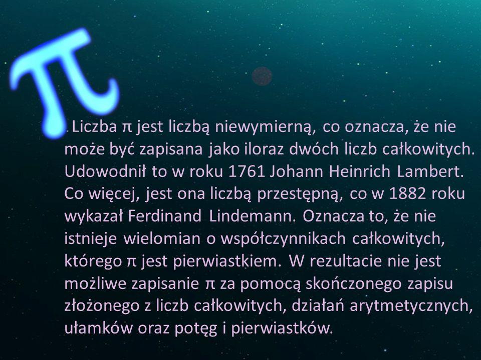 Liczba π jest liczbą niewymierną, co oznacza, że nie może być zapisana jako iloraz dwóch liczb całkowitych. Udowodnił to w roku 1761 Johann Heinrich L