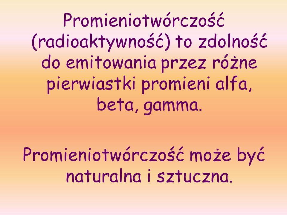 Promieniotwórczość (radioaktywność) to zdolność do emitowania przez różne pierwiastki promieni alfa, beta, gamma. Promieniotwórczość może być naturaln