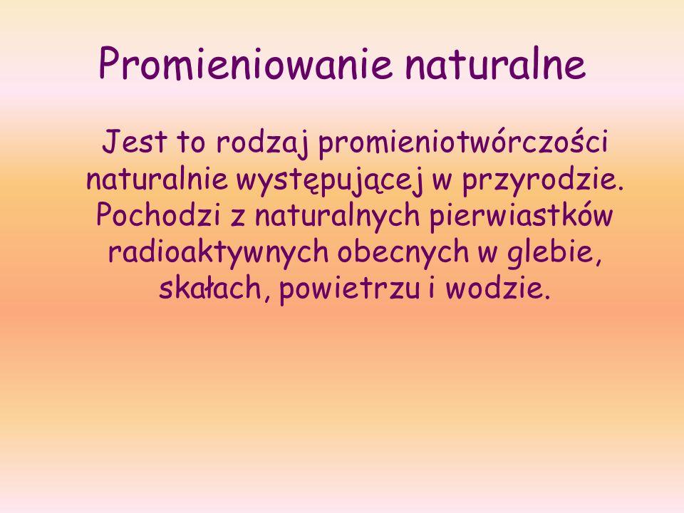 Promieniowanie naturalne Jest to rodzaj promieniotwórczości naturalnie występującej w przyrodzie. Pochodzi z naturalnych pierwiastków radioaktywnych o