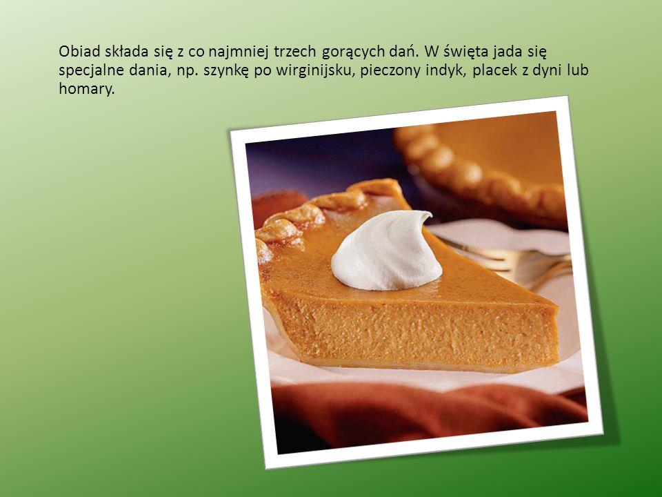 Obiad składa się z co najmniej trzech gorących dań. W święta jada się specjalne dania, np. szynkę po wirginijsku, pieczony indyk, placek z dyni lub ho