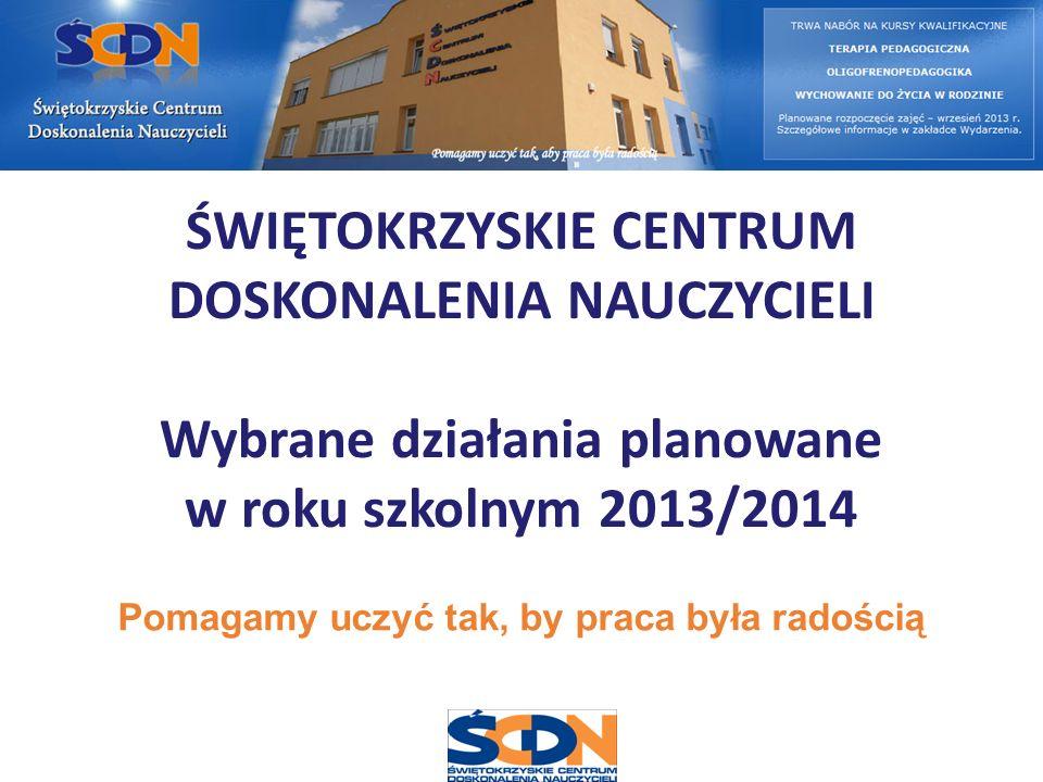ŚWIĘTOKRZYSKIE CENTRUM DOSKONALENIA NAUCZYCIELI Wybrane działania planowane w roku szkolnym 2013/2014 Pomagamy uczyć tak, by praca była radością