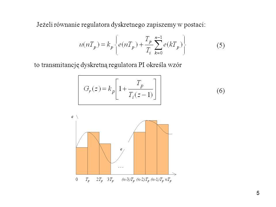 5 Jeżeli równanie regulatora dyskretnego zapiszemy w postaci: to transmitancję dyskretną regulatora PI określa wzór e e (5) (6) T p 2T p 3T p (n-3)T p