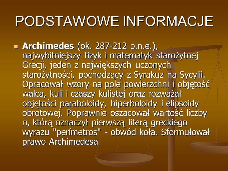 PODSTAWOWE INFORMACJE Archimedes (ok. 287-212 p.n.e.), najwybitniejszy fizyk i matematyk starożytnej Grecji, jeden z największych uczonych starożytnoś