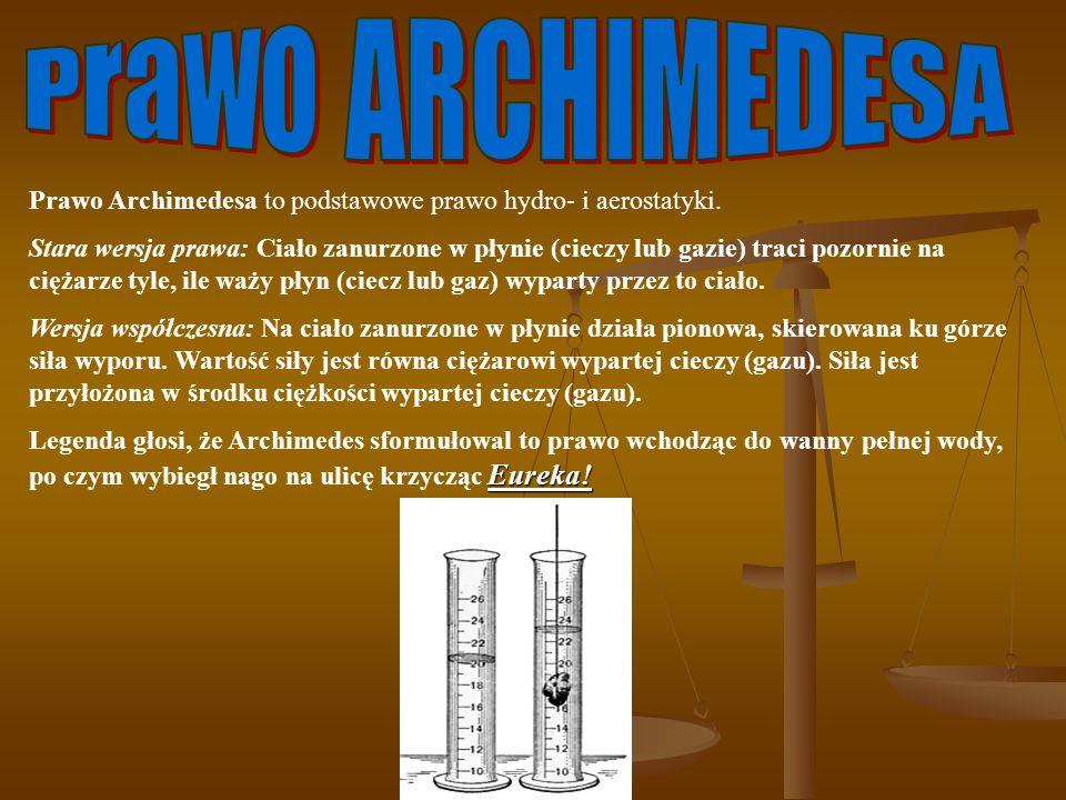 Prawo Archimedesa to podstawowe prawo hydro- i aerostatyki. Stara wersja prawa: Ciało zanurzone w płynie (cieczy lub gazie) traci pozornie na ciężarze