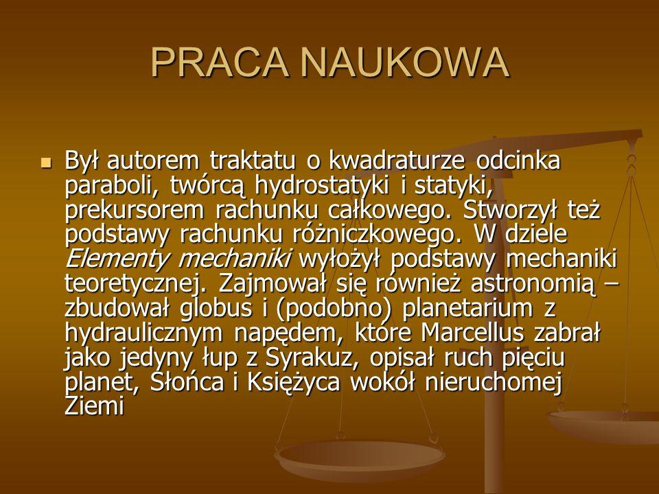 PRACA NAUKOWA Był autorem traktatu o kwadraturze odcinka paraboli, twórcą hydrostatyki i statyki, prekursorem rachunku całkowego. Stworzył też podstaw