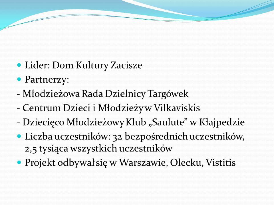 Lider: Dom Kultury Zacisze Partnerzy: - Młodzieżowa Rada Dzielnicy Targówek - Centrum Dzieci i Młodzieży w Vilkaviskis - Dziecięco Młodzieżowy Klub Saulute w Kłajpedzie Liczba uczestników: 32 bezpośrednich uczestników, 2,5 tysiąca wszystkich uczestników Projekt odbywał się w Warszawie, Olecku, Vistitis