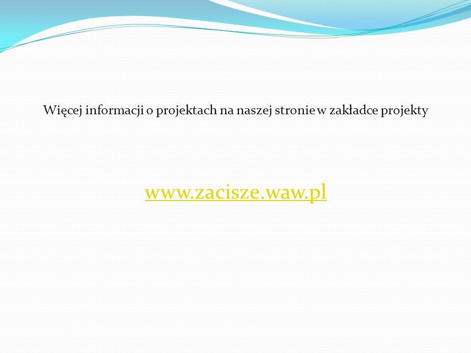Więcej informacji o projektach na naszej stronie w zakładce projekty www.zacisze.waw.pl