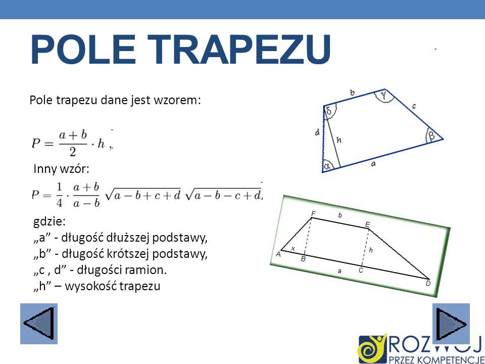 POLE TRAPEZU Pole trapezu dane jest wzorem: Inny wzór: gdzie: a - długość dłuższej podstawy, b - długość krótszej podstawy, c, d - długości ramion. h