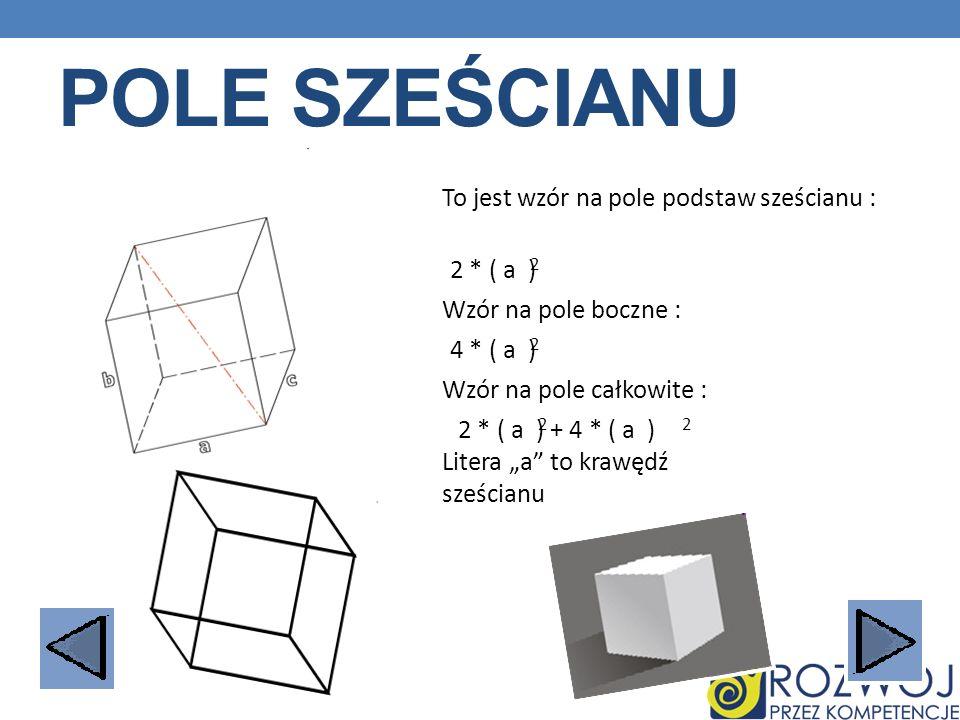 POLE SZEŚCIANU To jest wzór na pole podstaw sześcianu : 2 * ( a ) 2 Wzór na pole boczne : 4 * ( a ) 2 Wzór na pole całkowite : 2 * ( a ) + 4 * ( a ) 2