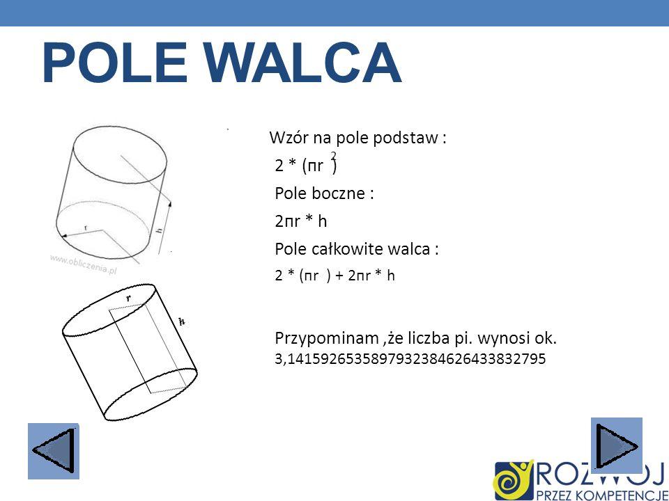 POLE WALCA Wzór na pole podstaw : 2 * (пr ) 2 Pole boczne : 2пr * h Pole całkowite walca : 2 * (пr ) + 2пr * h Przypominam,że liczba pi. wynosi ok. 3,